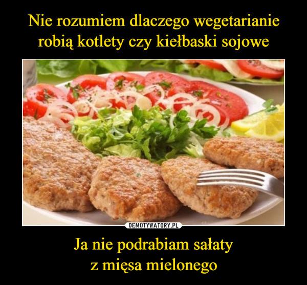 Ja nie podrabiam sałatyz mięsa mielonego –