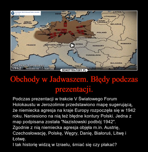"""Obchody w Jadwaszem. Błędy podczas prezentacji. – Podczas prezentacji w trakcie V Światowego Forum Holokaustu w Jerozolimie przedstawiono mapę sugerującą, że niemiecka agresja na kraje Europy rozpoczęła się w 1942 roku. Naniesiono na nią też błędne kontury Polski. Jedna z map podpisana została """"Nazistowski podbój 1942"""". Zgodnie z nią niemiecka agresja objęła m.in. Austrię, Czechosłowację, Polskę, Węgry, Danię, Białoruś, Litwę i Łotwę.I tak historię widzą w Izraelu, śmiać się czy płakać?"""