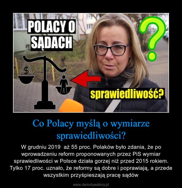 Co Polacy myślą o wymiarze sprawiedliwości? – W grudniu 2019  aż 55 proc. Polaków było zdania, że po wprowadzeniu reform proponowanych przez PiS wymiar sprawiedliwości w Polsce działa gorzej niż przed 2015 rokiem. Tylko 17 proc. uznało, że reformy są dobre i poprawiają, a przede wszystkim przyśpieszają pracę sądów