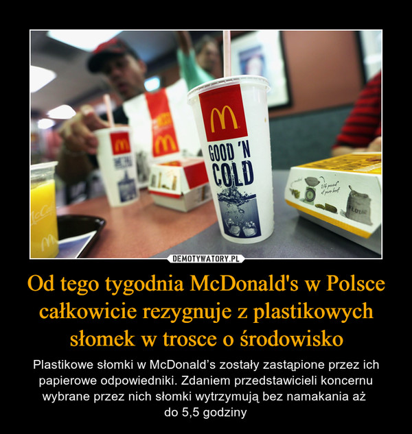 Od tego tygodnia McDonald's w Polsce całkowicie rezygnuje z plastikowych słomek w trosce o środowisko – Plastikowe słomki w McDonald's zostały zastąpione przez ich papierowe odpowiedniki. Zdaniem przedstawicieli koncernu wybrane przez nich słomki wytrzymują bez namakania aż do 5,5 godziny