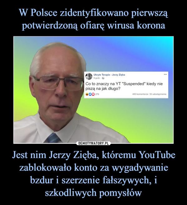 Jest nim Jerzy Zięba, któremu YouTube zablokowało konto za wygadywanie bzdur i szerzenie fałszywych, i szkodliwych pomysłów –