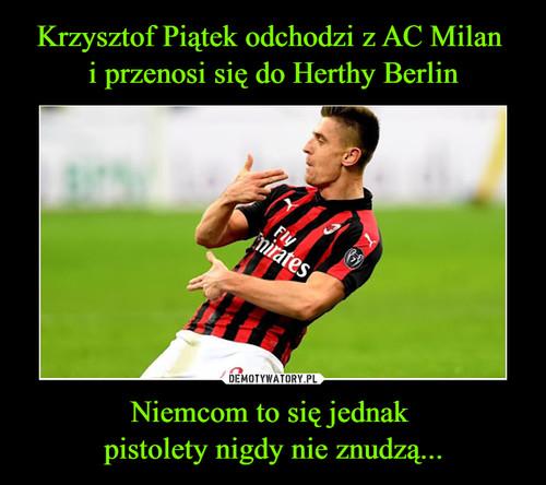 Krzysztof Piątek odchodzi z AC Milan  i przenosi się do Herthy Berlin Niemcom to się jednak  pistolety nigdy nie znudzą...