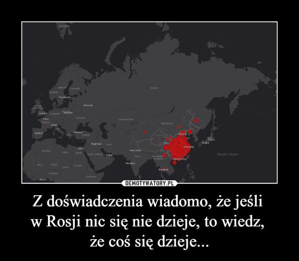 Z doświadczenia wiadomo, że jeśli w Rosji nic się nie dzieje, to wiedz, że coś się dzieje... –
