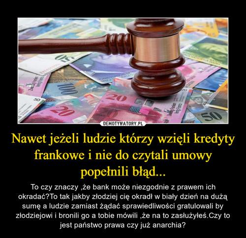 Nawet jeżeli ludzie którzy wzięli kredyty frankowe i nie do czytali umowy popełnili błąd...