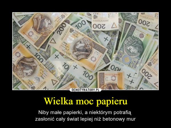 Wielka moc papieru – Niby małe papierki, a niektórym potrafią zasłonić cały świat lepiej niż betonowy mur