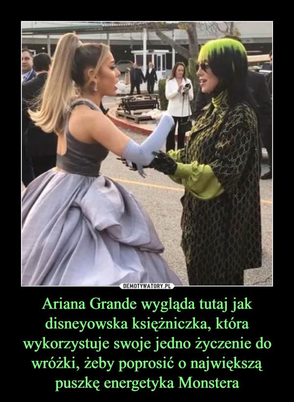 Ariana Grande wygląda tutaj jak disneyowska księżniczka, która wykorzystuje swoje jedno życzenie do wróżki, żeby poprosić o największą puszkę energetyka Monstera –