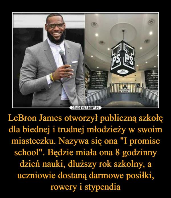 """LeBron James otworzył publiczną szkołę dla biednej i trudnej młodzieży w swoim miasteczku. Nazywa się ona """"I promise school"""". Będzie miała ona 8 godzinny dzień nauki, dłuższy rok szkolny, a uczniowie dostaną darmowe posiłki, rowery i stypendia –"""