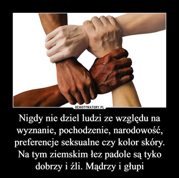 Nigdy nie dziel ludzi ze względu na wyznanie, pochodzenie, narodowość, preferencje seksualne czy kolor skóry. Na tym ziemskim łez padole są tyko dobrzy i źli. Mądrzy i głupi –