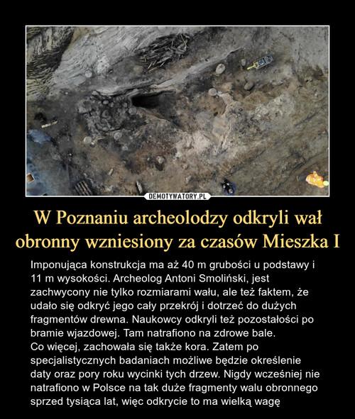 W Poznaniu archeolodzy odkryli wał obronny wzniesiony za czasów Mieszka I