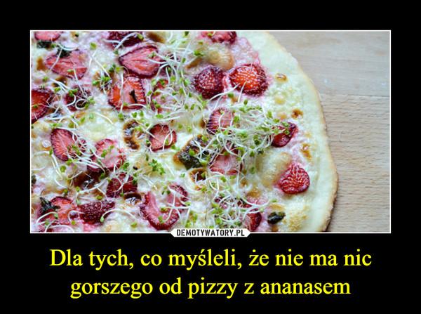 Dla tych, co myśleli, że nie ma nic gorszego od pizzy z ananasem –