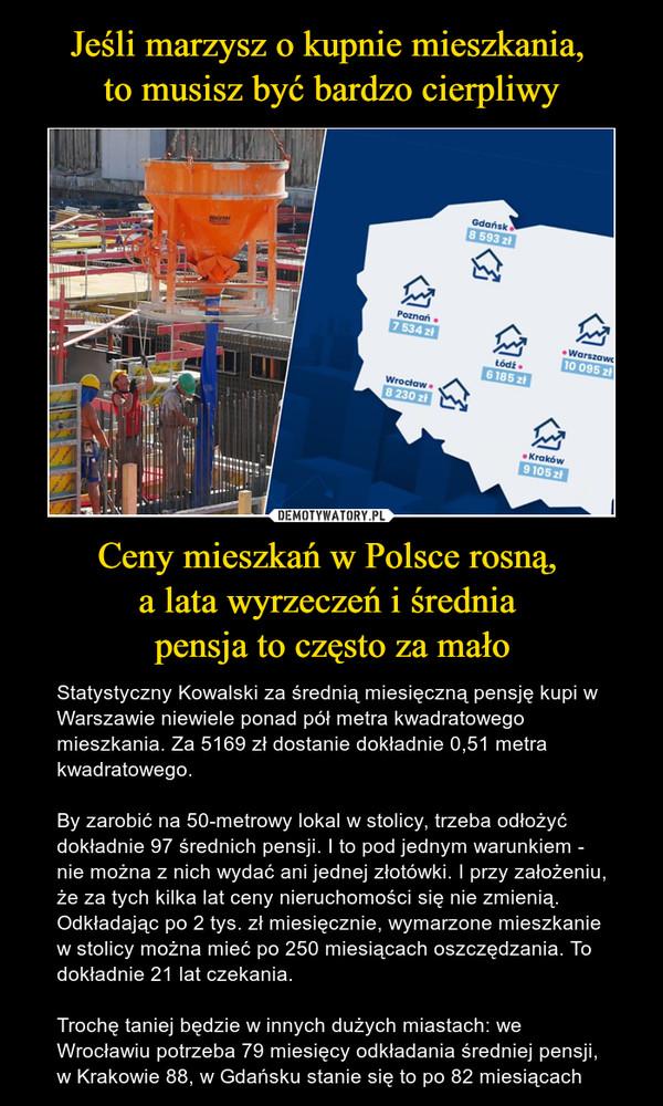 Ceny mieszkań w Polsce rosną, a lata wyrzeczeń i średnia pensja to często za mało – Statystyczny Kowalski za średnią miesięczną pensję kupi w Warszawie niewiele ponad pół metra kwadratowego mieszkania. Za 5169 zł dostanie dokładnie 0,51 metra kwadratowego.By zarobić na 50-metrowy lokal w stolicy, trzeba odłożyć dokładnie 97 średnich pensji. I to pod jednym warunkiem - nie można z nich wydać ani jednej złotówki. I przy założeniu, że za tych kilka lat ceny nieruchomości się nie zmienią. Odkładając po 2 tys. zł miesięcznie, wymarzone mieszkanie w stolicy można mieć po 250 miesiącach oszczędzania. To dokładnie 21 lat czekania.Trochę taniej będzie w innych dużych miastach: we Wrocławiu potrzeba 79 miesięcy odkładania średniej pensji, w Krakowie 88, w Gdańsku stanie się to po 82 miesiącach