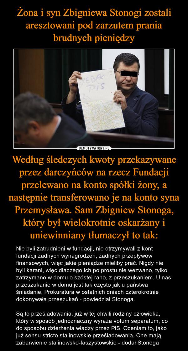 Według śledczych kwoty przekazywane przez darczyńców na rzecz Fundacji przelewano na konto spółki żony, a następnie transferowano je na konto syna Przemysława. Sam Zbigniew Stonoga, który był wielokrotnie oskarżany i uniewinniany tłumaczył to tak: – Nie byli zatrudnieni w fundacji, nie otrzymywali z kont fundacji żadnych wynagrodzeń, żadnych przepływów finansowych, więc jakie pieniądze mieliby prać. Nigdy nie byli karani, więc dlaczego ich po prostu nie wezwano, tylko zatrzymano w domu o szóstej rano, z przeszukaniem. U nas przeszukanie w domu jest tak często jak u państwa śniadanie. Prokuratura w ostatnich dniach czterokrotnie dokonywała przeszukań - powiedział Stonoga.Są to prześladowania, już w tej chwili rodziny człowieka, który w sposób jednoznaczny wyraża votum separatum, co do sposobu dzierżenia władzy przez PiS. Oceniam to, jako już sensu stricto stalinowskie prześladowania. One mają zabarwienie stalinowsko-faszystowskie - dodał Stonoga