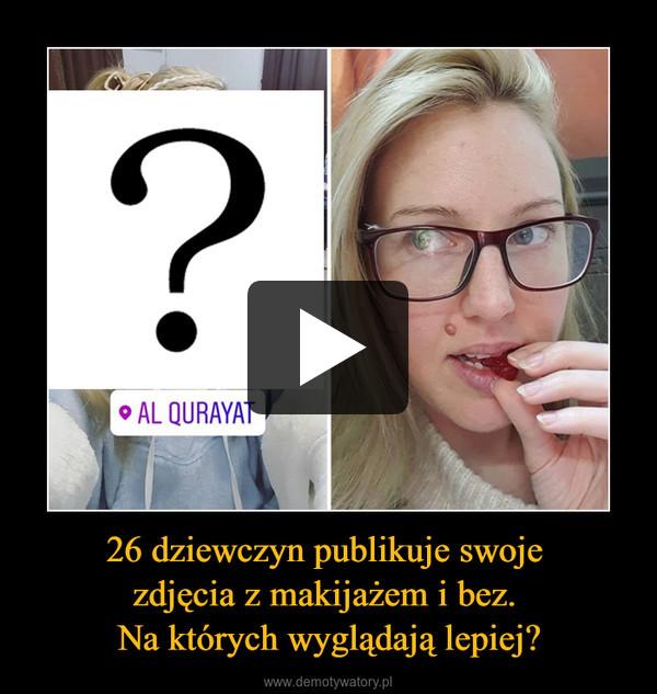 26 dziewczyn publikuje swoje zdjęcia z makijażem i bez. Na których wyglądają lepiej? –