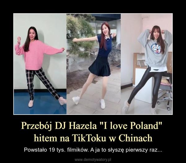 """Przebój DJ Hazela """"I love Poland"""" hitem na TikToku w Chinach – Powstało 19 tys. filmików. A ja to słyszę pierwszy raz..."""