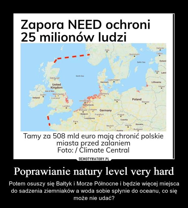 Poprawianie natury level very hard – Potem osuszy się Bałtyk i Morze Północne i będzie więcej miejsca do sadzenia ziemniaków a woda sobie spłynie do oceanu, co się może nie udać?