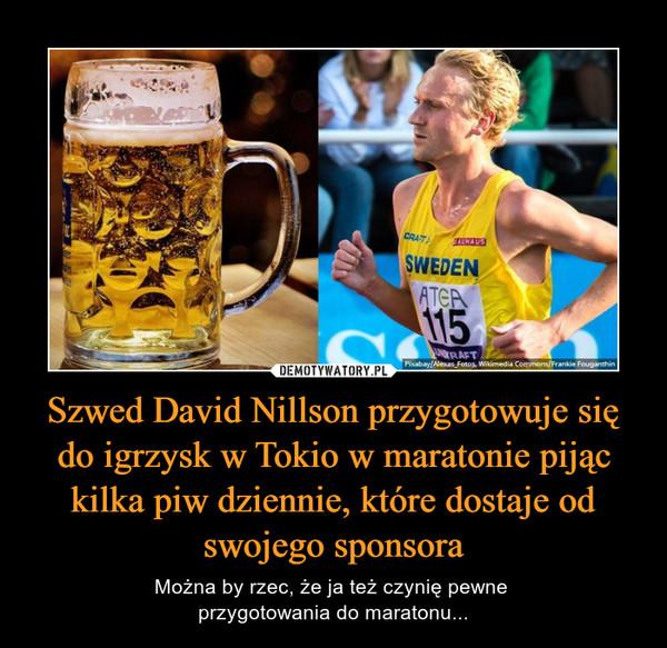 Szwed David Nillson przygotowuje się do igrzysk w Tokio w maratonie pijąc kilka piw dziennie, które dostaje od swojego sponsora – Można by rzec, że ja też czynię pewne przygotowania do maratonu...