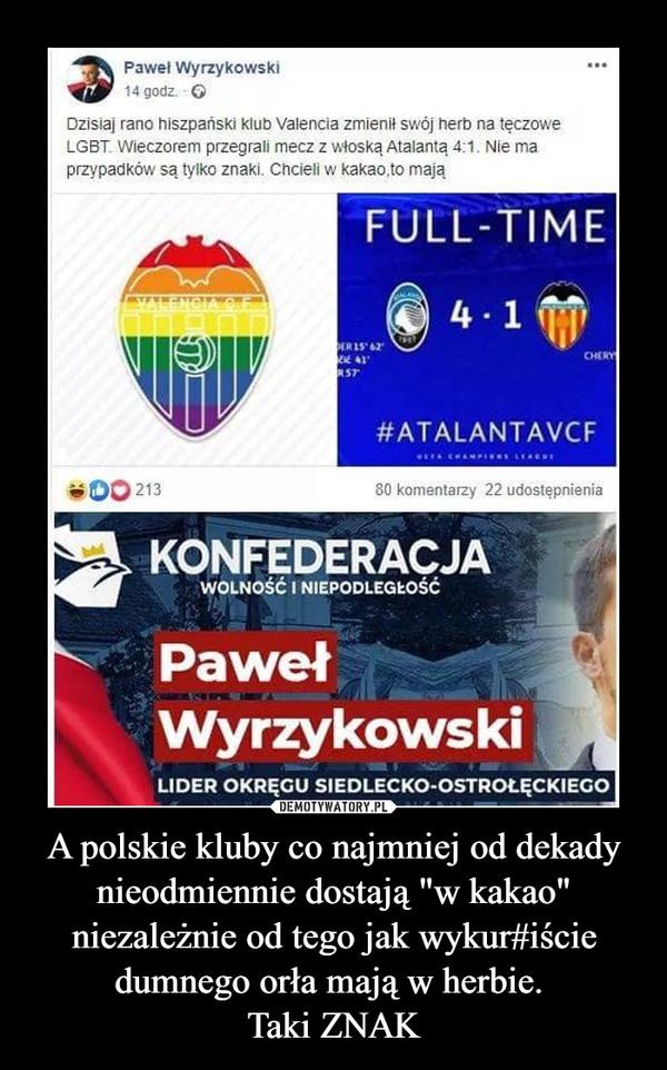 """A polskie kluby co najmniej od dekady nieodmiennie dostają """"w kakao"""" niezależnie od tego jak wykur#iście dumnego orła mają w herbie. Taki ZNAK –"""