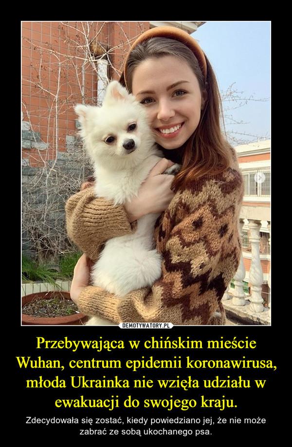 Przebywająca w chińskim mieście Wuhan, centrum epidemii koronawirusa, młoda Ukrainka nie wzięła udziału w ewakuacji do swojego kraju. – Zdecydowała się zostać, kiedy powiedziano jej, że nie może zabrać ze sobą ukochanego psa.