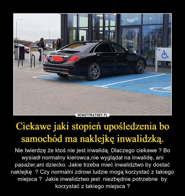 Ciekawe jaki stopień upośledzenia bo samochód ma naklejkę inwalidzką. – Nie twierdzę że ktoś nie jest inwalidą. Dlaczego ciekawe ? Bo wysiadł normalny kierowca,nie wyglądał na inwalidę, ani pasażer,ani dziecko. Jakie trzeba mieć inwalidztwo by dostać naklejkę  ? Czy normalni zdrowi ludzie mogą korzystać z takiego miejsca ?  Jakie inwalidztwo jest  niezbędnie potrzebne  by korzystać z takiego miejsca ?
