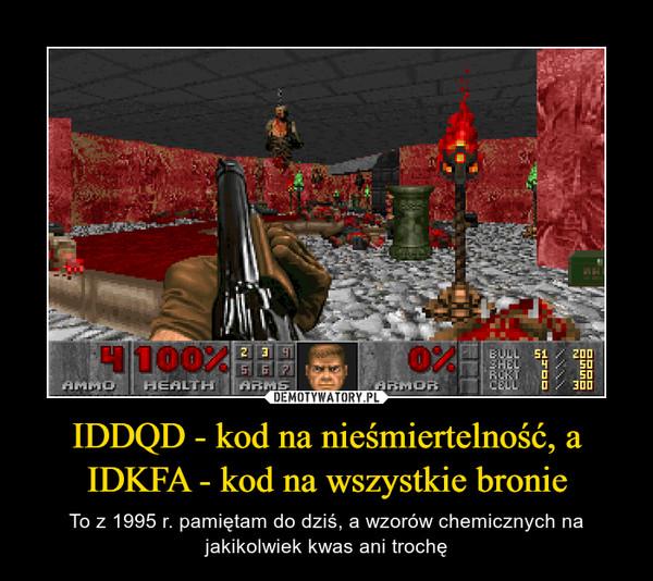 IDDQD - kod na nieśmiertelność, a IDKFA - kod na wszystkie bronie – To z 1995 r. pamiętam do dziś, a wzorów chemicznych na jakikolwiek kwas ani trochę