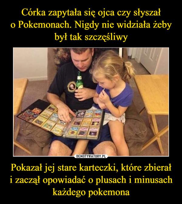Pokazał jej stare karteczki, które zbierałi zaczął opowiadać o plusach i minusach każdego pokemona –