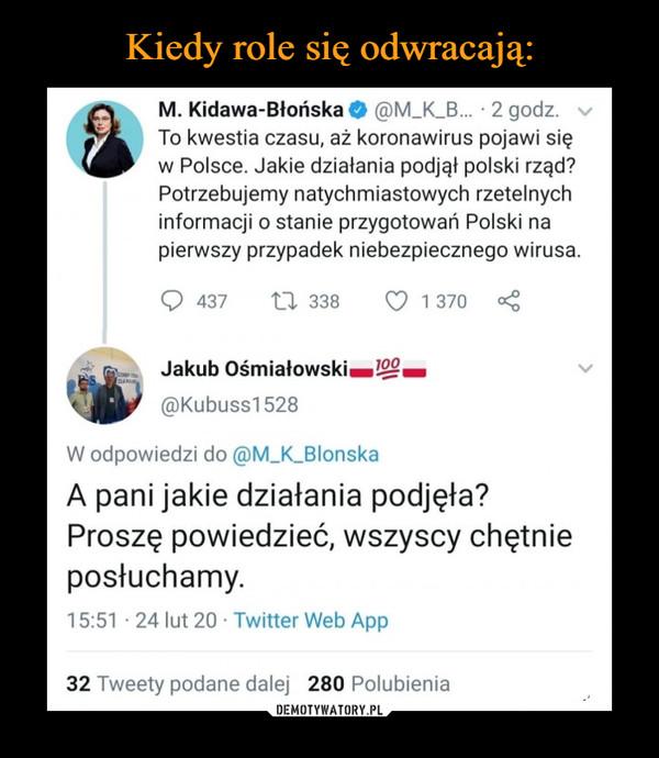 –  M. Kidawa-Błońska Q @ M _K_ B ... • 2 godz. To kwestia czasu, aż koronawirus pojawi się w Polsce. Jakie działania podjął polski rząd? Potrzebujemy natychmiastowych rzetelnych informacji o stanie przygotowań Polski na pierwszy przypadek niebezpiecznego wirusa. 437 n 338 d 1 370 < s04 la9 -7 , Jakub Ośmiałowski~ @Kubuss1528 W odpowiedzi do @M_K_Blonska A pani jakie działania podjęła? Proszę powiedzieć, wszyscy chętnie posłuchamy.