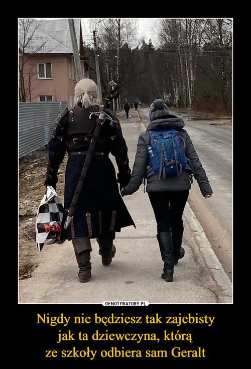 Nigdy nie będziesz tak zajebisty jak ta dziewczyna, którą ze szkoły odbiera sam Geralt