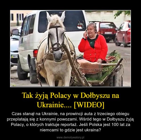 Tak żyją Polacy w Dołbyszu na Ukrainie.... [WIDEO] – Czas stanął na Ukrainie, na prowincji auta z trzeciego obiegu przeplatają się z konnymi powozami. Wśród tego w Dołbyszu żyją Polacy, o których traktuje reportaż. Jeśli Polska jest 100 lat za niemcami to gdzie jest ukraina?