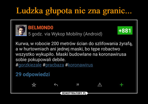–  BELMONDO+8815 godz. via Wykop Mobilny (Android)Kurwa, w robocie 200 metrów ścian do szlifowania żyrafą,a w hurtowniach ani jednej maski, bo tępe robactwowszystko wykupiło. Maski budowlane na koronawirusasobie pokupowali debile.#gorzkiezale #pracbaza #koronawirus29 odpowiedzi77