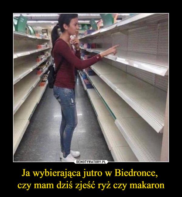 Ja wybierająca jutro w Biedronce, czy mam dziś zjeść ryż czy makaron –