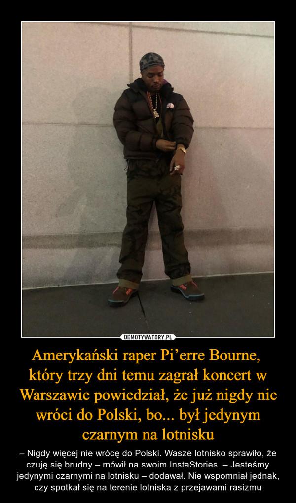 Amerykański raper Pi'erre Bourne, który trzy dni temu zagrał koncert w Warszawie powiedział, że już nigdy nie wróci do Polski, bo... był jedynym czarnym na lotnisku – – Nigdy więcej nie wrócę do Polski. Wasze lotnisko sprawiło, że czuję się brudny – mówił na swoim InstaStories. – Jesteśmy jedynymi czarnymi na lotnisku – dodawał. Nie wspomniał jednak, czy spotkał się na terenie lotniska z przejawami rasizmu