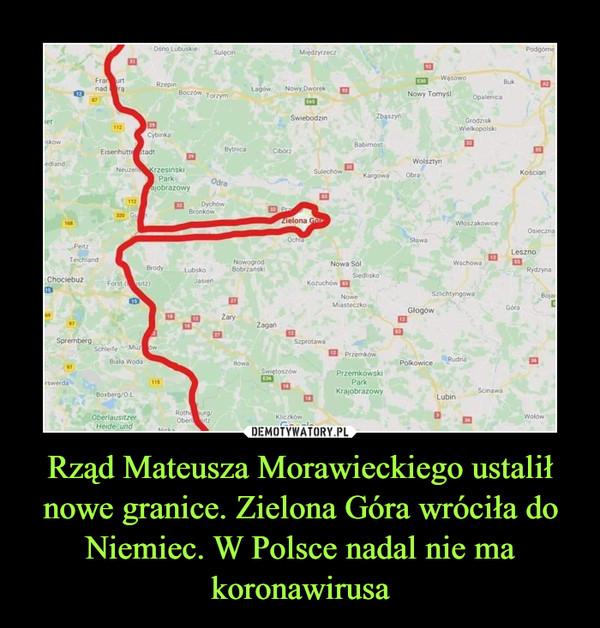Rząd Mateusza Morawieckiego ustalił nowe granice. Zielona Góra wróciła do Niemiec. W Polsce nadal nie ma koronawirusa –