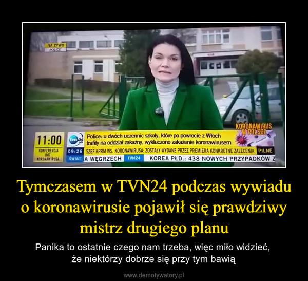 Tymczasem w TVN24 podczas wywiadu o koronawirusie pojawił się prawdziwy mistrz drugiego planu – Panika to ostatnie czego nam trzeba, więc miło widzieć, że niektórzy dobrze się przy tym bawią