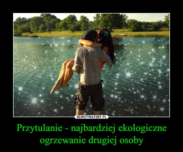 Przytulanie - najbardziej ekologiczne ogrzewanie drugiej osoby –