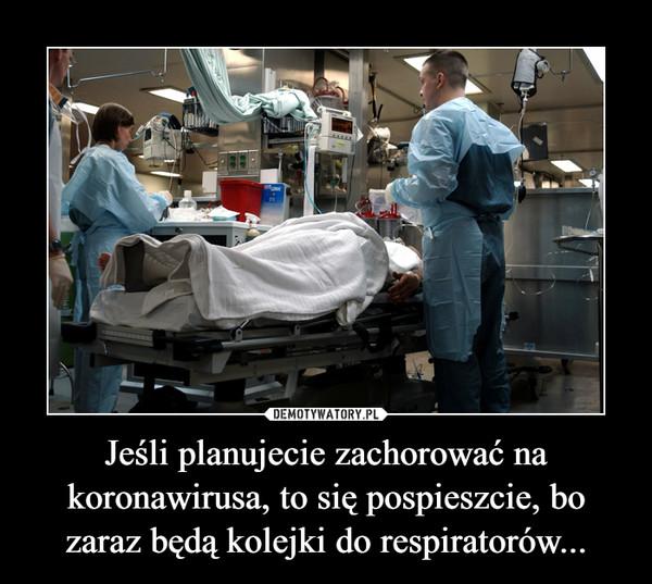 Jeśli planujecie zachorować na koronawirusa, to się pospieszcie, bo zaraz będą kolejki do respiratorów... –