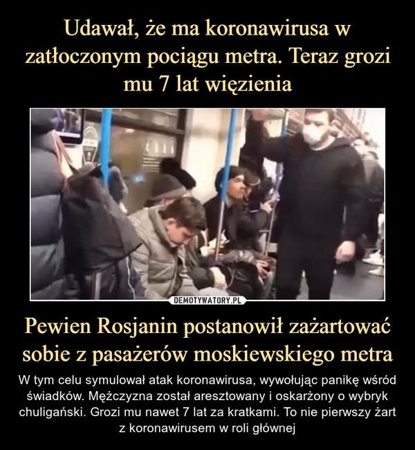 Pewien Rosjanin postanowił zażartować sobie z pasażerów moskiewskiego metra – W tym celu symulował atak koronawirusa, wywołując panikę wśród świadków. Mężczyzna został aresztowany i oskarżony o wybryk chuligański. Grozi mu nawet 7 lat za kratkami. To nie pierwszy żart z koronawirusem w roli głównej