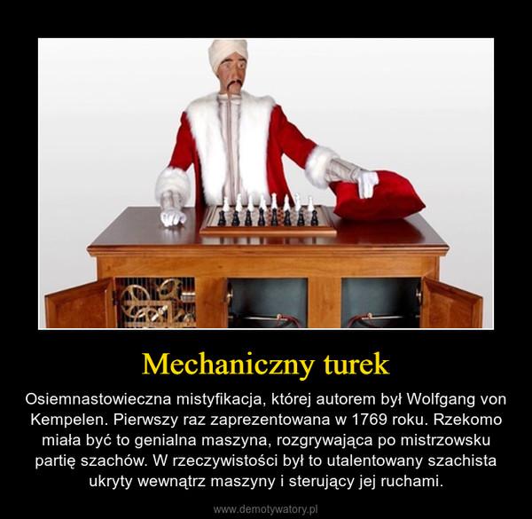 Mechaniczny turek – Osiemnastowieczna mistyfikacja, której autorem był Wolfgang von Kempelen. Pierwszy raz zaprezentowana w 1769 roku. Rzekomo miała być to genialna maszyna, rozgrywająca po mistrzowsku partię szachów. W rzeczywistości był to utalentowany szachista ukryty wewnątrz maszyny i sterujący jej ruchami.