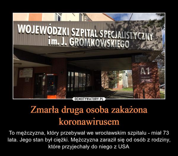 Zmarła druga osoba zakażona koronawirusem – To mężczyzna, który przebywał we wrocławskim szpitalu - miał 73 lata. Jego stan był ciężki. Mężczyzna zaraził się od osób z rodziny, które przyjechały do niego z USA