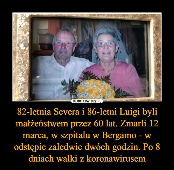 82-letnia Severa i 86-letni Luigi byli małżeństwem przez 60 lat. Zmarli 12 marca, w szpitalu w Bergamo - w odstępie zaledwie dwóch godzin. Po 8 dniach walki z koronawirusem –