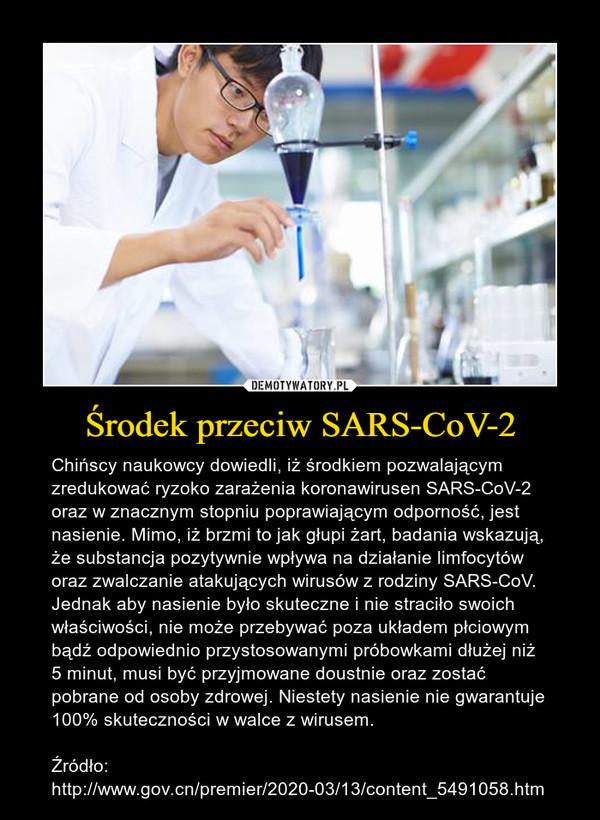 Środek przeciw SARS-CoV-2 – Chińscy naukowcy dowiedli, iż środkiem pozwalającym zredukować ryzoko zarażenia koronawirusen SARS-CoV-2 oraz w znacznym stopniu poprawiającym odporność, jest nasienie. Mimo, iż brzmi to jak głupi żart, badania wskazują, że substancja pozytywnie wpływa na działanie limfocytów oraz zwalczanie atakujących wirusów z rodziny SARS-CoV. Jednak aby nasienie było skuteczne i nie straciło swoich właściwości, nie może przebywać poza układem płciowym bądź odpowiednio przystosowanymi próbowkami dłużej niż 5 minut, musi być przyjmowane doustnie oraz zostać pobrane od osoby zdrowej. Niestety nasienie nie gwarantuje 100% skuteczności w walce z wirusem.Źródło: http://www.gov.cn/premier/2020-03/13/content_5491058.htm