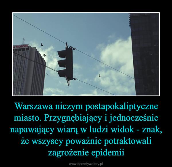 Warszawa niczym postapokaliptyczne miasto. Przygnębiający i jednocześnie napawający wiarą w ludzi widok - znak, że wszyscy poważnie potraktowali zagrożenie epidemii –