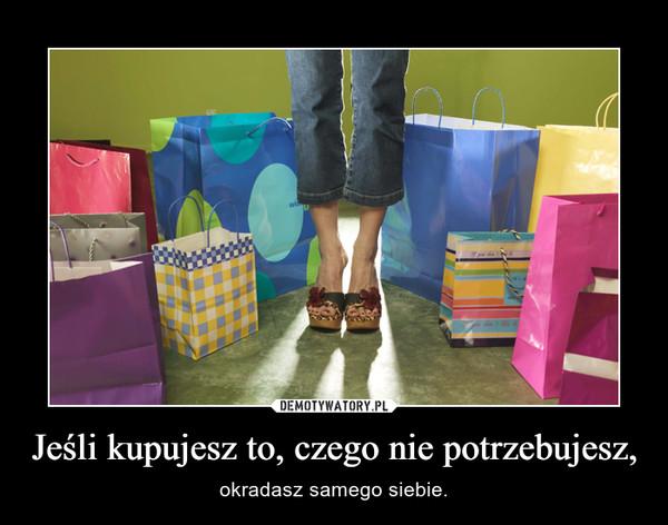 Jeśli kupujesz to, czego nie potrzebujesz, – okradasz samego siebie.