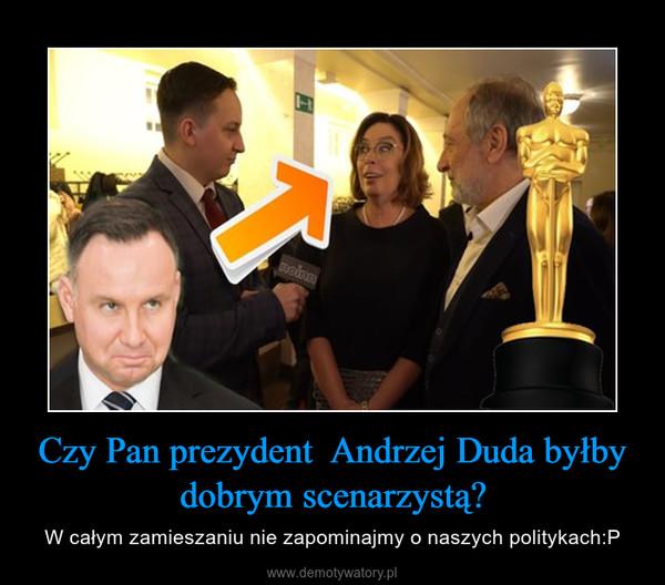 Czy Pan prezydent  Andrzej Duda byłby dobrym scenarzystą? – W całym zamieszaniu nie zapominajmy o naszych politykach:P