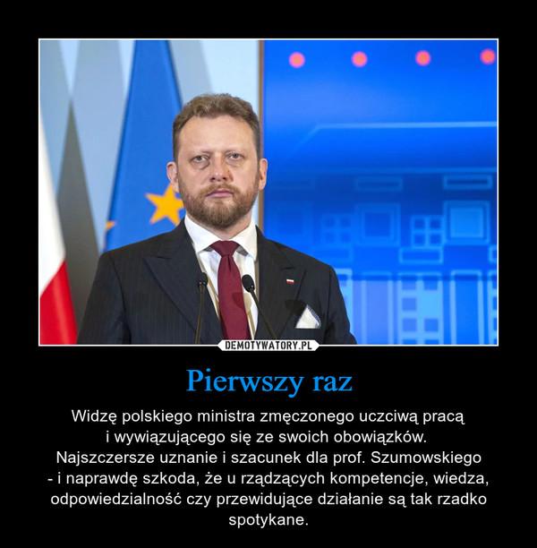 Pierwszy raz – Widzę polskiego ministra zmęczonego uczciwą pracąi wywiązującego się ze swoich obowiązków. Najszczersze uznanie i szacunek dla prof. Szumowskiego- i naprawdę szkoda, że u rządzących kompetencje, wiedza, odpowiedzialność czy przewidujące działanie są tak rzadko spotykane.