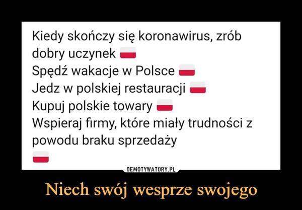 Niech swój wesprze swojego –  Kiedy skończy się koronawirus, zróbdobry uczynekSpędź wakacje w PolsceJedz w polskiej restauracjiKupuj polskie towaryWspieraj firmy, które miały trudności zpowodu braku sprzedaży