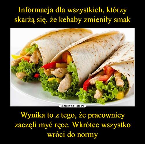 Informacja dla wszystkich, którzy skarżą się, że kebaby zmieniły smak Wynika to z tego, że pracownicy zaczęli myć ręce. Wkrótce wszystko wróci do normy