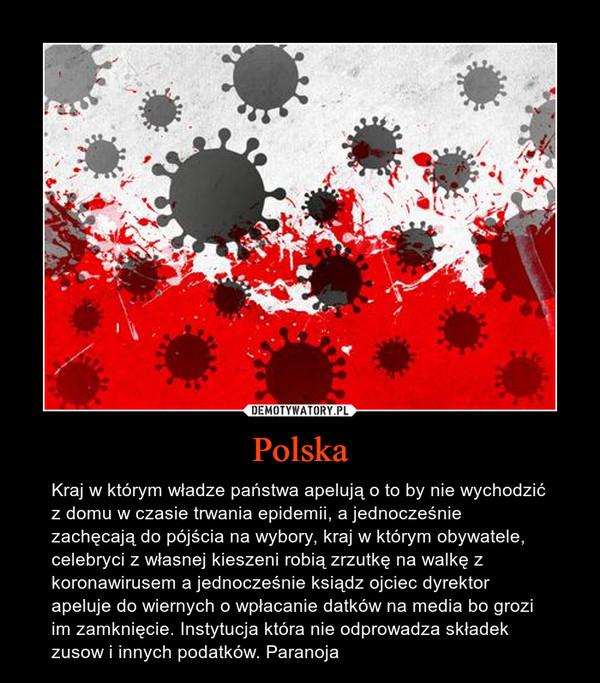Polska – Kraj w którym władze państwa apelują o to by nie wychodzić z domu w czasie trwania epidemii, a jednocześnie zachęcają do pójścia na wybory, kraj w którym obywatele, celebryci z własnej kieszeni robią zrzutkę na walkę z koronawirusem a jednocześnie ksiądz ojciec dyrektor apeluje do wiernych o wpłacanie datków na media bo grozi im zamknięcie. Instytucja która nie odprowadza składek zusow i innych podatków. Paranoja