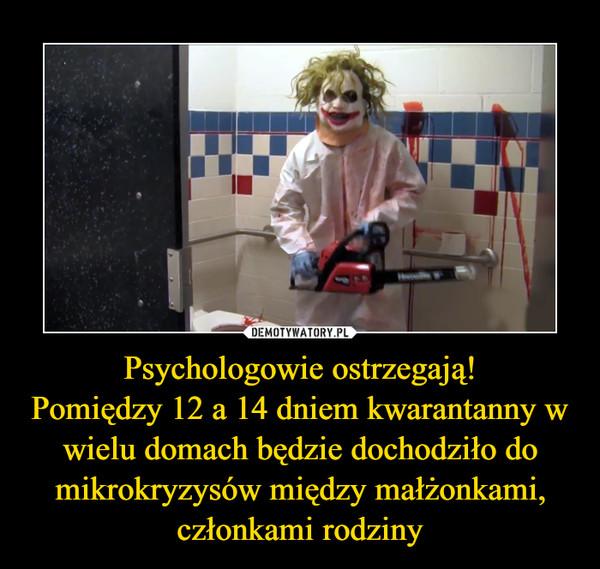 Psychologowie ostrzegają!Pomiędzy 12 a 14 dniem kwarantanny w wielu domach będzie dochodziło do mikrokryzysów między małżonkami, członkami rodziny –
