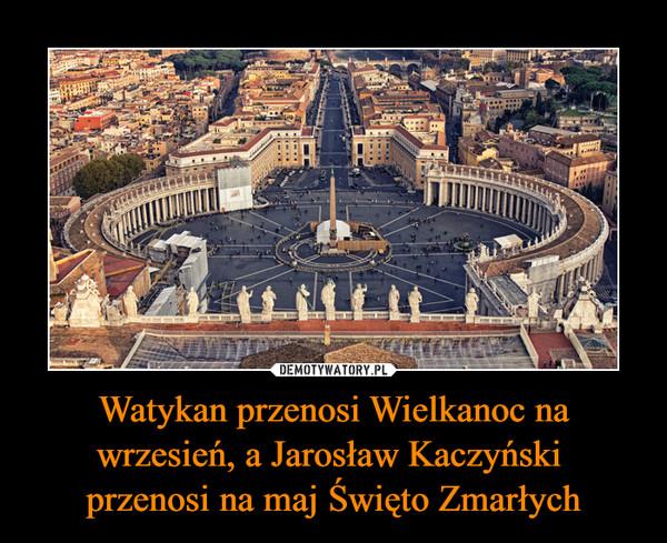 Watykan przenosi Wielkanoc na wrzesień, a Jarosław Kaczyński przenosi na maj Święto Zmarłych –