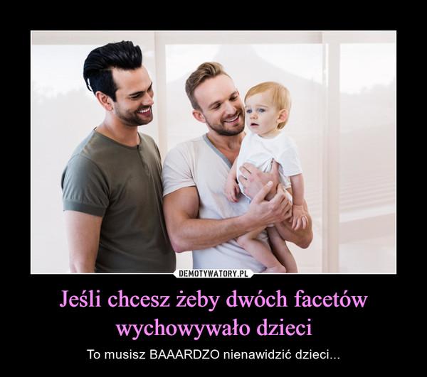 Jeśli chcesz żeby dwóch facetów wychowywało dzieci – To musisz BAAARDZO nienawidzić dzieci...